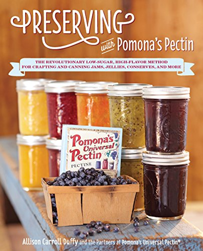 Preserving with Pomona's Pectin: The Revolutionary Low-Sugar, High-Flavor Method for Crafting and Canning Jams, Jellies, Conserves, and More by Allison Carroll Duffy