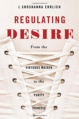 Read Online Regulating Desire: From the Virtuous Maiden to the Purity Princess pdf