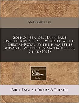 Book Sophonisba: or, Hannibal's overthrow A tragedy. Acted at the Theatre-Royal, by their Majesties servants. Written by Nathaniel Lee, Gent. (1691)