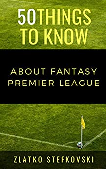 50 Things to Know About Fantasy Premier Leage: NEWBIE'S GUIDE TO FANTASY PREMIER LEAGUE by [Stefkovski, Zlatko, Know, 50 Things to]