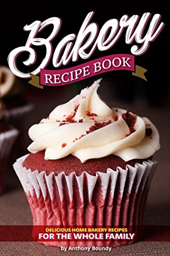 Bakery Recipe Book: Delicious Home Bakery Recipes for the Whole Family by Anthony Boundy
