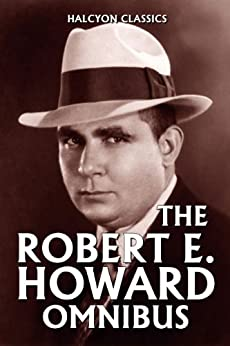The Robert E. Howard Omnibus: 99 Collected Stories (Halcyon Classics) by [Howard, Robert E.]