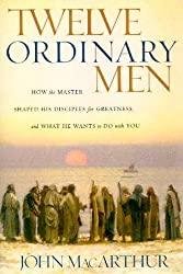 Twelve Ordinary Men : How the Master Shaped His Disciples for Greatness