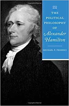 The Political Philosophy of Alexander Hamilton (The Political Philosophy of the American Founders)