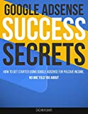GOOGLE ADSENSE SUCCESS SECRETS: How To Get Started Using Google AdSense For Passive Income, No One Told You About