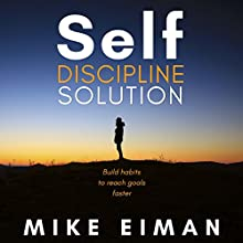 Self Discipline Solution: Build Habits to Reach Goals Faster Audiobook by Mike Eiman Narrated by Mike Eiman