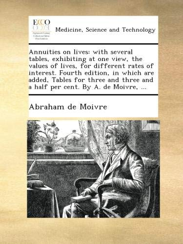 Download Annuities on lives: with several tables, exhibiting at one view, the values of lives, for different rates of interest. Fourth edition, in which are ... and a half per cent. By A. de Moivre, ... PDF