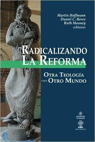 Radicalizando la Reforma: Otra teología para otro mundo