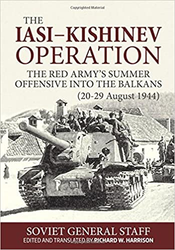 The Iasi - Kishinev Operation, 20-29 August 1944: The Red Army's Summer Offensive Into The Balkans
