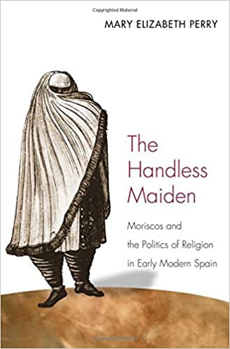Book The Handless Maiden: Moriscos and the Politics of Religion in Early Modern Spain (Jews, Christians, and Muslims from the Ancient to the Modern World) by Mary Elizabeth Perry (2013-10-24)