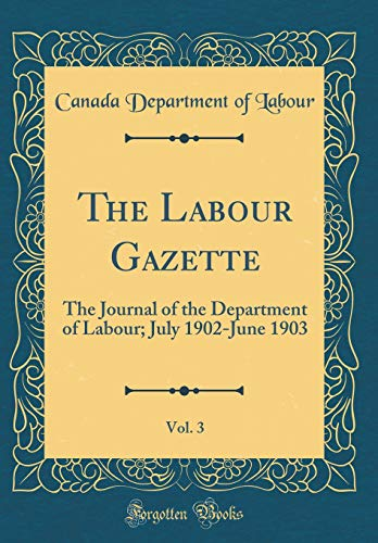 The Labour Gazette, Vol. 3: The Journal of the Department of Labour; July 1902-June 1903 (Classic Reprint)