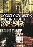 Sociology, Work, and Industry, Tony J. Watson, 0415321654