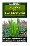 Aloe Vera And Aloe Aborescens: How to grow, care for and use your medicinal plants for better health! (Organic Gardening) (Volume 4)