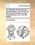 An Estimate of the Manners and Principles of the Times by the Author of Essays on the Characteristics, and C The, John Brown, 1140745824