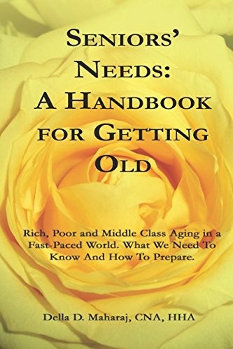 SENIORS' NEEDS - A HANDBOOK FOR GETTING OLD: Rich, Poor and Middle Class Aging in a Fast-Paced World. What You Need To Know And How To Prepare. (Self Help - Seniors)