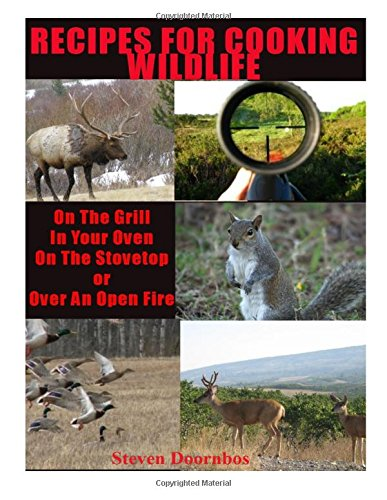 Recipes For Cooking Wildlife: On the Grill, In Your Oven, On the Stovetop Or Over An Open Fire ebook