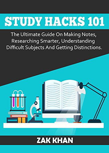 Study Hacks 101: The Ultimate Guide On Making Notes, Researching Smarter, Understanding Difficult Subjects And Getting Distinctions