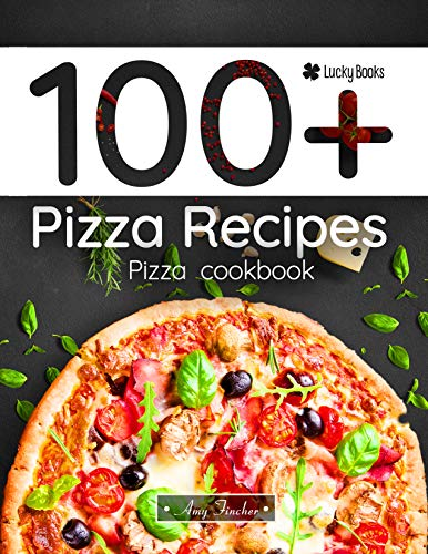 100+ pizza recipes. Pizza cookbook: 100 ways to making pizza (pizza making, pizza book, pizza bible) by Amy Fincher, Lucky Books
