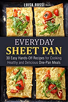 Everyday Sheet Pan: 30 Easy Hands-Off Recipes for Cooking Healthy and Delicious One-Pan Meals (Everyday Quick and Easy Cooking Book 1) by [Rossi, Luisa]