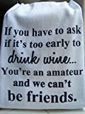 Wine, Friend tea towel, ''If you have to ask if it's too early to drink wine'' 7 towel special price handmade gift