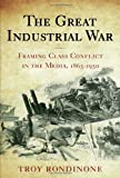 The Great Industrial War : Framing Class Conflict in the Media, 1865-1950, Rondinone, Troy, 0813546834