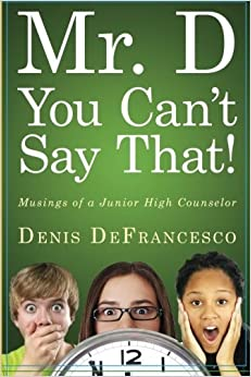 Mr. D, You Can't Say That!: Musings of a Junior High Counselor by Denis DeFrancesco (2014-01-29)