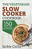 The Vegetarian Slow Cooker Cookbook: 150 Unbeatably Tasty Recipes