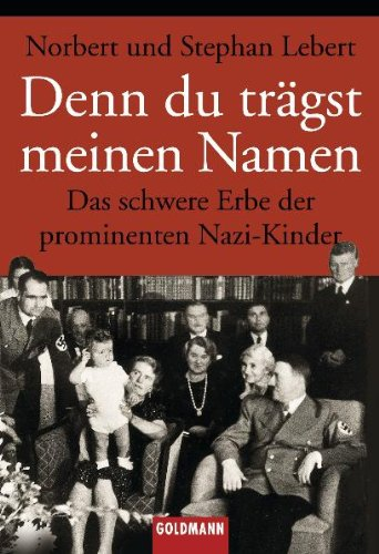 Denn Du trägst meinen Namen. Das schwere Erbe der prominenten Nazi- Kinder.