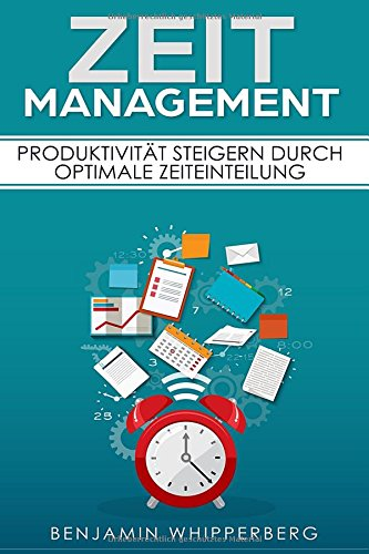 Zeitmanagement: Produktivität steigern durch optimale Zeiteinteilung (inkl. Zeitmanagement im Studium, Organisation, Gelassenheit, Achtsamkeit, Entspannung, Stress bewältigen)