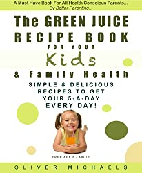 THE GREEN JUICE Recipe Book For Your KIDS & FAMILY HEALTH. Simple & Delicious Recipes To Get Your 5 - A Day... EVERY DAY!: Simple & Delicious Recipes To Get Your 5 - A Day... EVERY DAY!