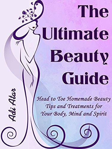 (The Ultimate Beauty Guide: Head to Toe Homemade Beauty Tips & Treatments For Your Body, Mind and Spirit - Hundreds of DIY Natural Beauty Recipes)