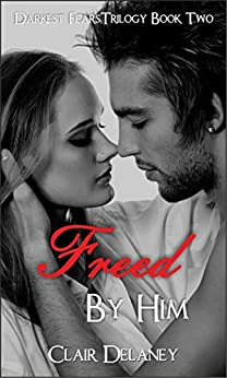 Freed By Him: A Contemporary Romantic Erotic Drama/ Suspense/ Thriller (Darkest Fears Trilogy Book 2) by [Delaney, Clair]