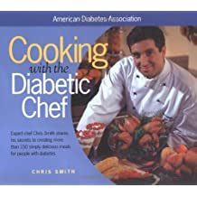 Cooking with the Diabetic Chef: Expert Chef Chris Smith Shares His Secrets to Creating More Than 150 Simply Delicious Meals for Peop