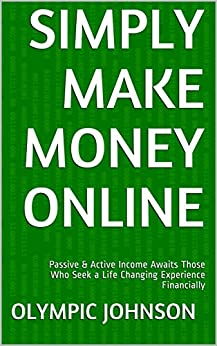 Simply Make Money Online: Passive & Active Income Awaits Those Who Seek a Life Changing Experience Financially