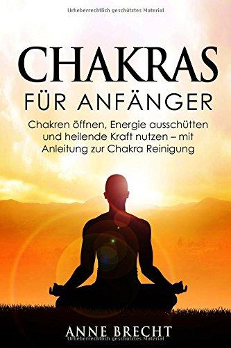 Chakras für Anfänger: Chakren öffnen, Energie ausschütten und heilende Kraft nutzen - mit Anleitung zur Chakra Reinigung