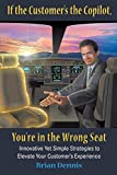 img - for If the Customer's the Copilot, You're in the Wrong Seat: Innovative Yet Simple Strategies to Elevate Your Customer's Experience book / textbook / text book