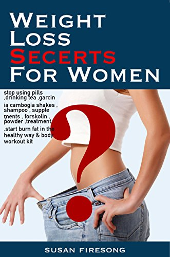 Weight Loss Secrets For Women: stop using pills ,drinking tea ,garcinia cambogia shakes , shampoo , supplements , forskolin , powder ,treatment ,start burn fat in the healthy way & body workout kit
