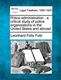 Police administration : a critical study of police organisations in the United States and Abroad, Leonhard Felix Fuld, 124013715X