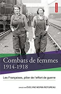 Combats de femmes 1914-1918 : Les Françaises, pilier de l'effort de guerre par Evelyne Morin-Rotureau