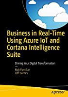 Business in Real-Time Using Azure IoT and Cortana Intelligence Suite: Driving Your Digital Transformation Front Cover
