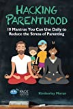 Hacking Parenthood: 10 Mantras You Can Use Daily to Reduce the Stress of Parenting (Hack Learning Series) (Volume 14)