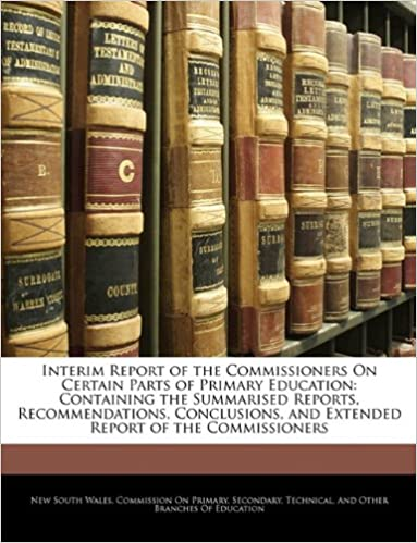 Interim Report of the Commissioners On Certain Parts of Primary Education: Containing the Summarised Reports, Recommendations, Conclusions, and Extended Report of the Commissioners