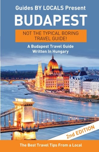 Budapest: By Locals - A Budapest Travel Guide Written In Hungary: The Best Travel Tips About Where to Go and What to See in Budapest, Hungary