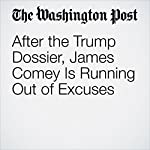 After the Trump Dossier, James Comey Is Running Out of Excuses | James Downie
