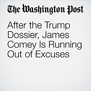After the Trump Dossier, James Comey Is Running Out of Excuses