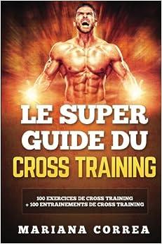 LE SUPER GUIDE Du CROSS TRAINING: 100 EXERCICES DE CROSS TRAINING + 100 ENTRAINEMENTS De CROSS TRAINING