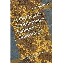 Is Old Earth Creationism Biblical or Scientific?: Does it Undergird or Undermine True Christian Faith