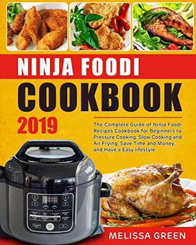 Ninja Foodi Cookbook 2019: The Complete Guide of Ninja Foodi Recipes Cookbook for Beginners to Pressure Cooking, Slow Cooking and Air Frying, Save Time and Money, and Have a Easy lifestyle by Melissa Green