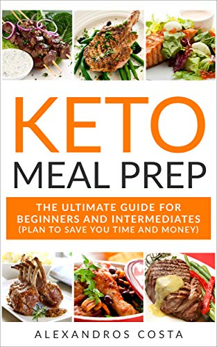 Keto Meal Prep: The Ultimate Guide For Beginners And Intermediates (Plan To Save You Time And Money) by Alexandros Costa