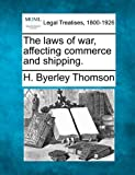 The laws of war, affecting commerce and Shipping, H. Byerley Thomson, 1240031866